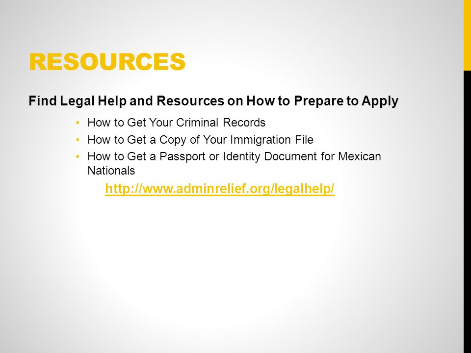 RESOURCES Find Legal Help and Resources on How to Prepare to Apply How to Get Your Criminal Records How to Get a Copy of Your Immigration File How to Get a Passport or Identity Document for Mexican Nationals