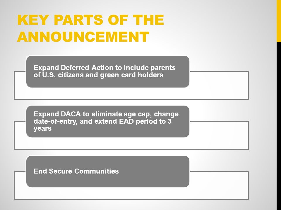 KEY PARTS OF THE ANNOUNCEMENT Expand Deferred Action to include parents of U.S.