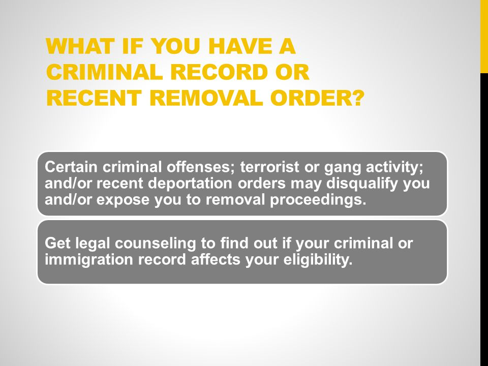 WHAT IF YOU HAVE A CRIMINAL RECORD OR RECENT REMOVAL ORDER.