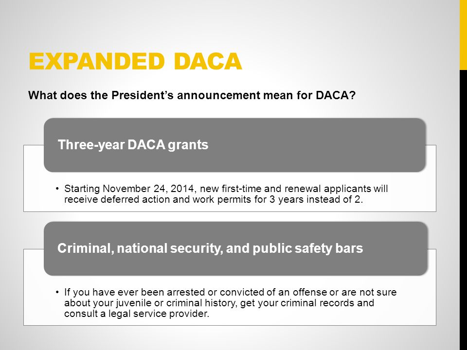 EXPANDED DACA Starting November 24, 2014, new first-time and renewal applicants will receive deferred action and work permits for 3 years instead of 2.