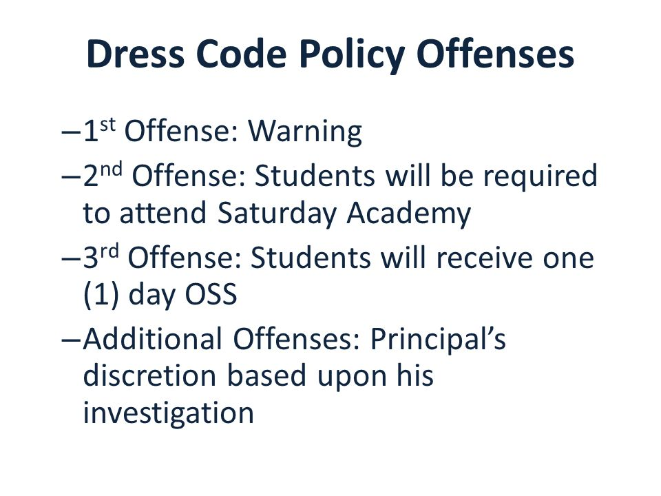 Dress Code Policy Offenses – 1 st Offense: Warning – 2 nd Offense: Students will be required to attend Saturday Academy – 3 rd Offense: Students will receive one (1) day OSS – Additional Offenses: Principal's discretion based upon his investigation
