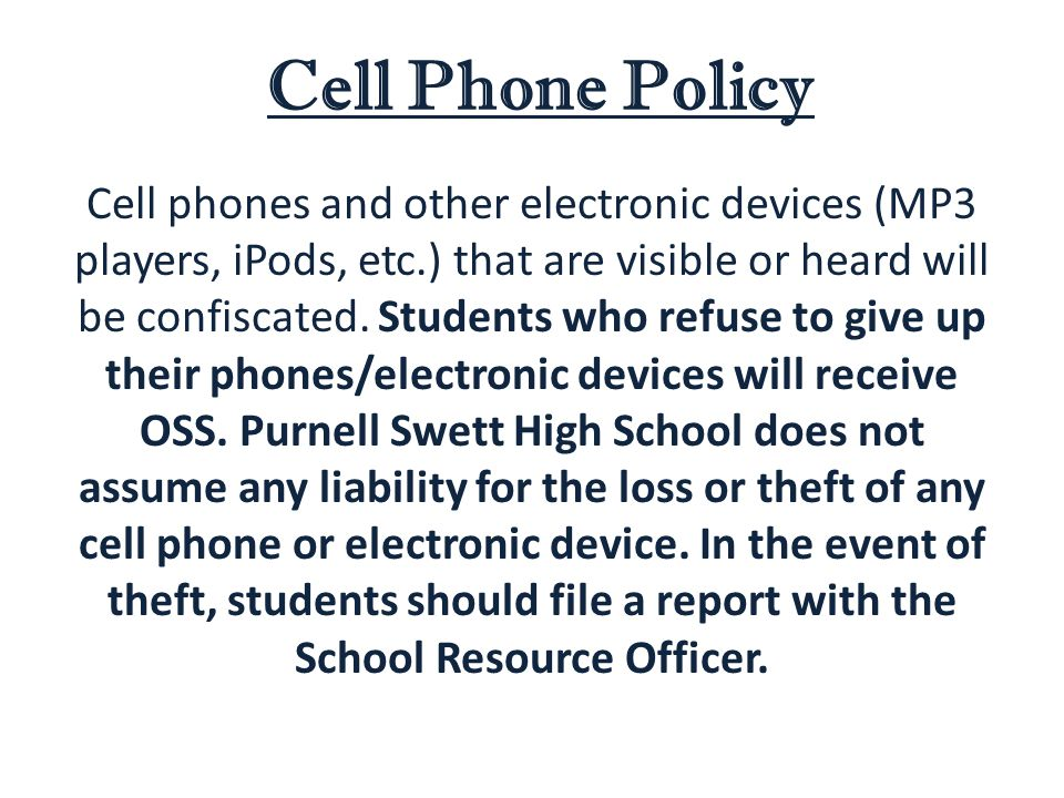 Cell Phone Policy Cell phones and other electronic devices (MP3 players, iPods, etc.) that are visible or heard will be confiscated.