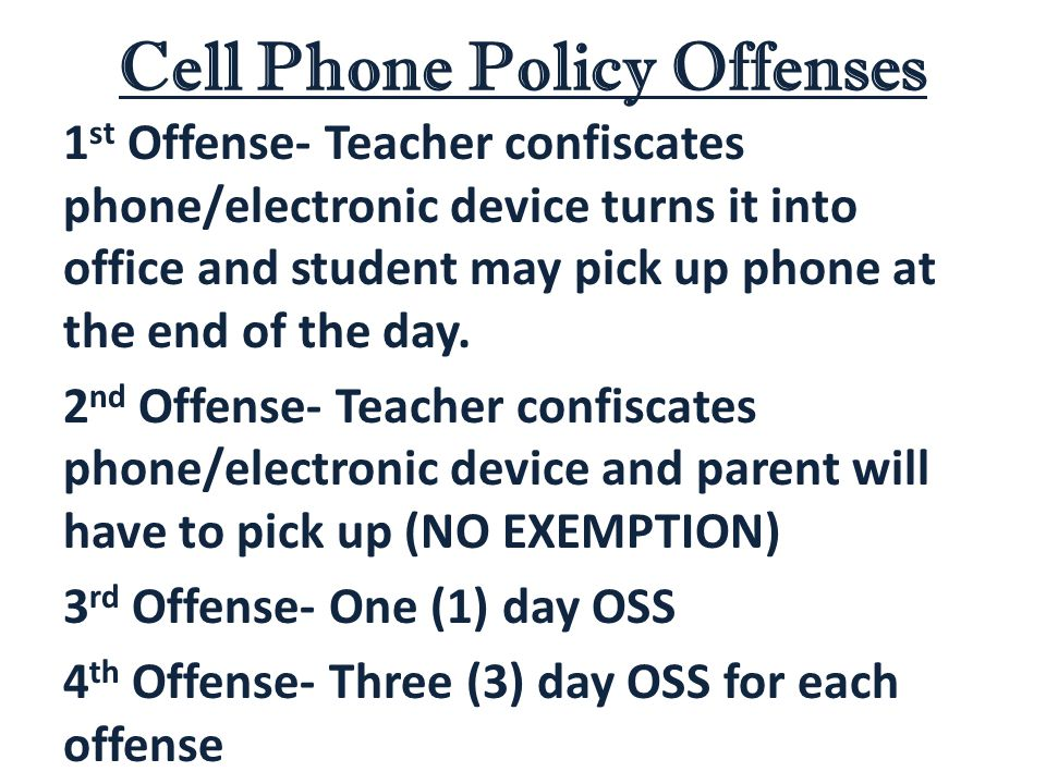 Cell Phone Policy Offenses 1 st Offense- Teacher confiscates phone/electronic device turns it into office and student may pick up phone at the end of the day.
