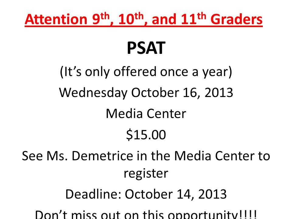 Attention 9 th, 10 th, and 11 th Graders PSAT (It's only offered once a year) Wednesday October 16, 2013 Media Center $15.00 See Ms.