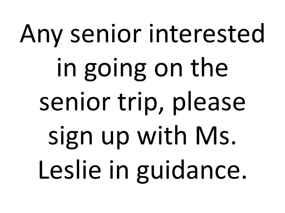 Any senior interested in going on the senior trip, please sign up with Ms. Leslie in guidance.
