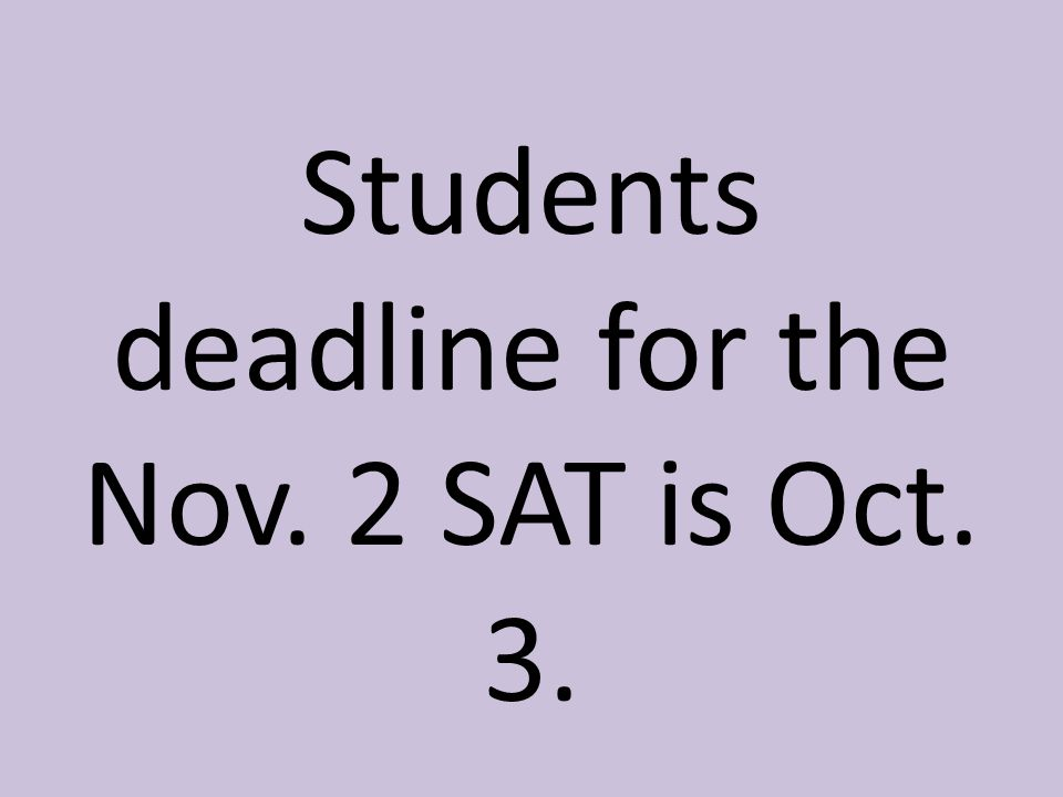 Students deadline for the Nov. 2 SAT is Oct. 3.