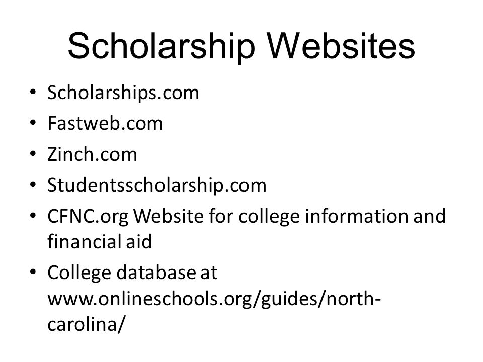 Scholarship Websites Scholarships.com Fastweb.com Zinch.com Studentsscholarship.com CFNC.org Website for college information and financial aid College database at   carolina/