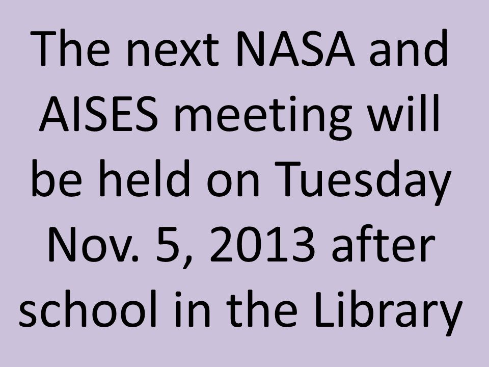 The next NASA and AISES meeting will be held on Tuesday Nov. 5, 2013 after school in the Library