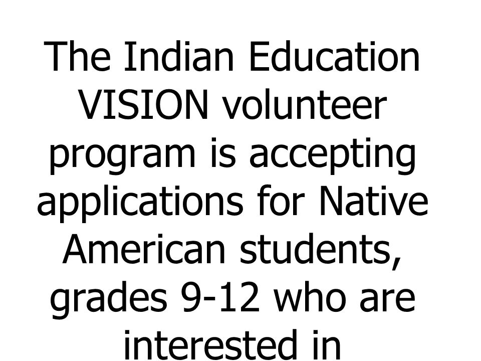 The Indian Education VISION volunteer program is accepting applications for Native American students, grades 9-12 who are interested in volunteering in Indian communities.