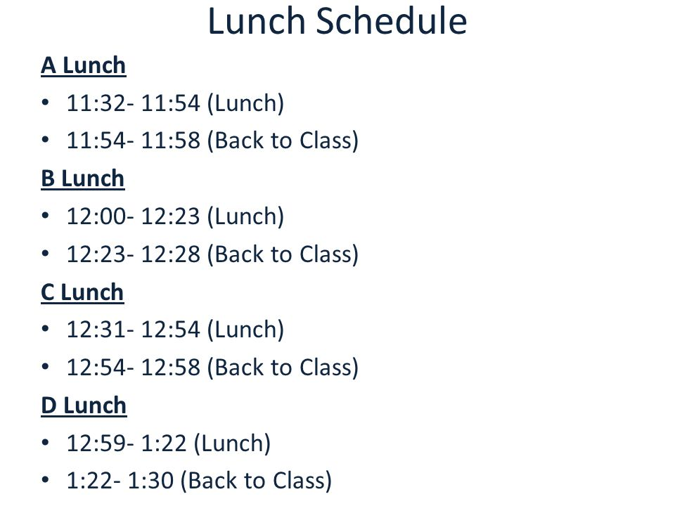 Lunch Schedule A Lunch 11:32- 11:54 (Lunch) 11:54- 11:58 (Back to Class) B Lunch 12:00- 12:23 (Lunch) 12:23- 12:28 (Back to Class) C Lunch 12:31- 12:54 (Lunch) 12:54- 12:58 (Back to Class) D Lunch 12:59- 1:22 (Lunch) 1:22- 1:30 (Back to Class)