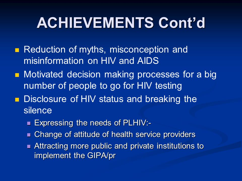 ACHIEVEMENTS Cont'd Reduction of myths, misconception and misinformation on HIV and AIDS Motivated decision making processes for a big number of people to go for HIV testing Disclosure of HIV status and breaking the silence Expressing the needs of PLHIV:- Expressing the needs of PLHIV:- Change of attitude of health service providers Change of attitude of health service providers Attracting more public and private institutions to implement the GIPA/pr Attracting more public and private institutions to implement the GIPA/pr