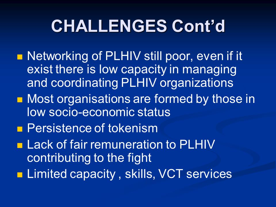 CHALLENGES Cont'd Networking of PLHIV still poor, even if it exist there is low capacity in managing and coordinating PLHIV organizations Most organisations are formed by those in low socio-economic status Persistence of tokenism Lack of fair remuneration to PLHIV contributing to the fight Limited capacity, skills, VCT services