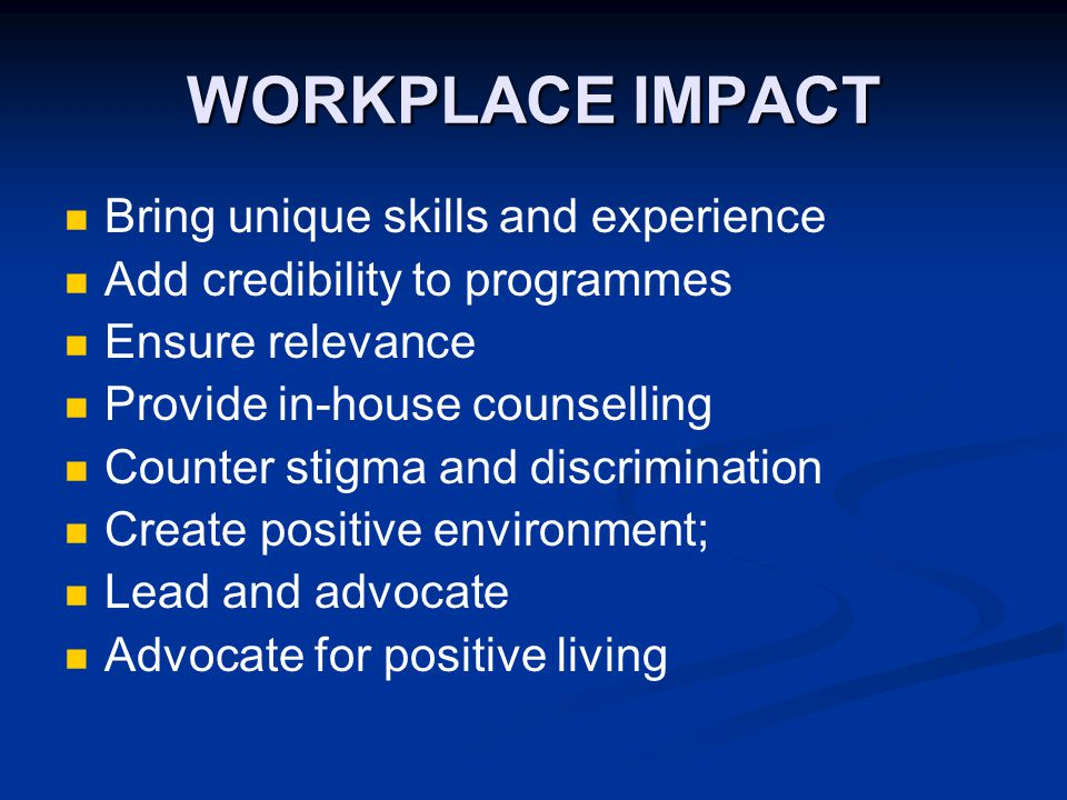 WORKPLACE IMPACT Bring unique skills and experience Add credibility to programmes Ensure relevance Provide in-house counselling Counter stigma and discrimination Create positive environment; Lead and advocate Advocate for positive living