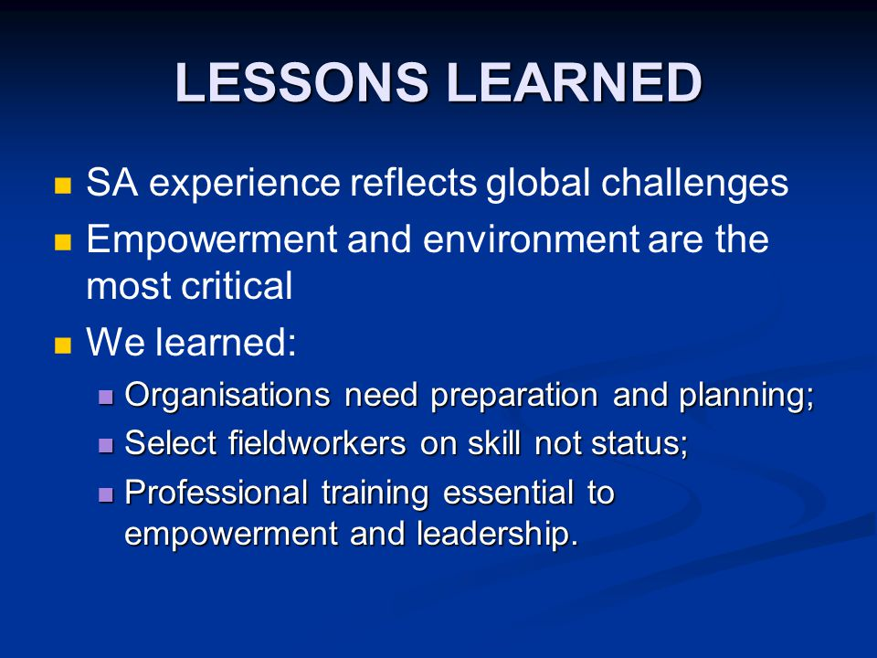 LESSONS LEARNED SA experience reflects global challenges Empowerment and environment are the most critical We learned: Organisations need preparation and planning; Organisations need preparation and planning; Select fieldworkers on skill not status; Select fieldworkers on skill not status; Professional training essential to empowerment and leadership.