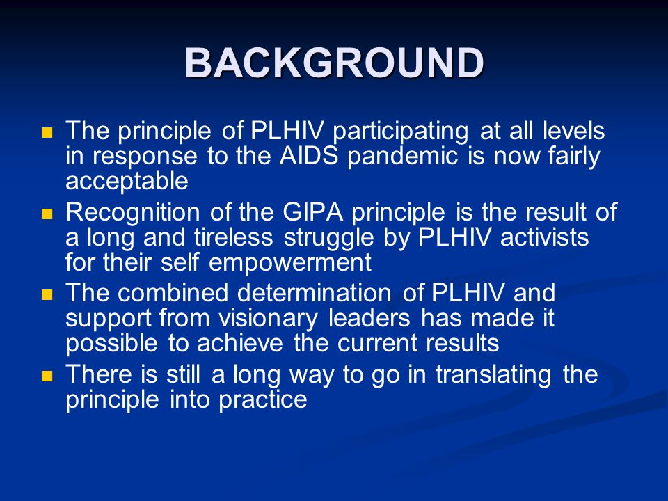 BACKGROUND The principle of PLHIV participating at all levels in response to the AIDS pandemic is now fairly acceptable Recognition of the GIPA principle is the result of a long and tireless struggle by PLHIV activists for their self empowerment The combined determination of PLHIV and support from visionary leaders has made it possible to achieve the current results There is still a long way to go in translating the principle into practice