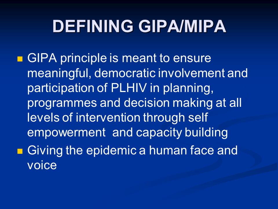 DEFINING GIPA/MIPA GIPA principle is meant to ensure meaningful, democratic involvement and participation of PLHIV in planning, programmes and decision making at all levels of intervention through self empowerment and capacity building Giving the epidemic a human face and voice