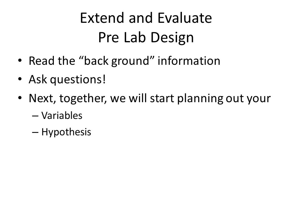 Extend and Evaluate Pre Lab Design Read the back ground information Ask questions.