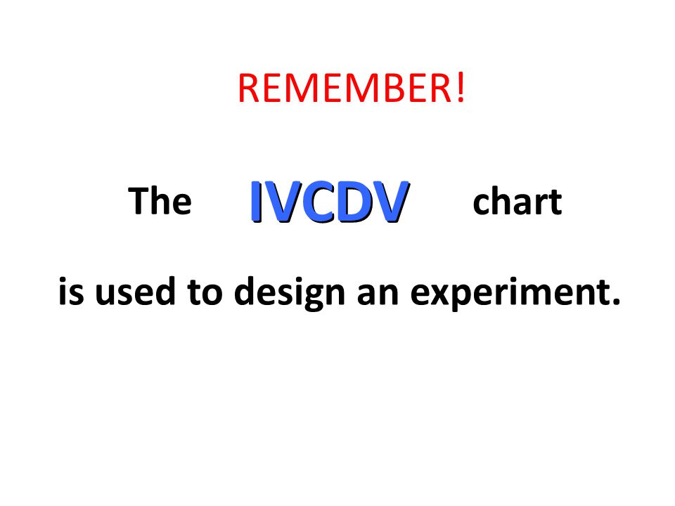 is used to design an experiment. IVCDV The chart REMEMBER!