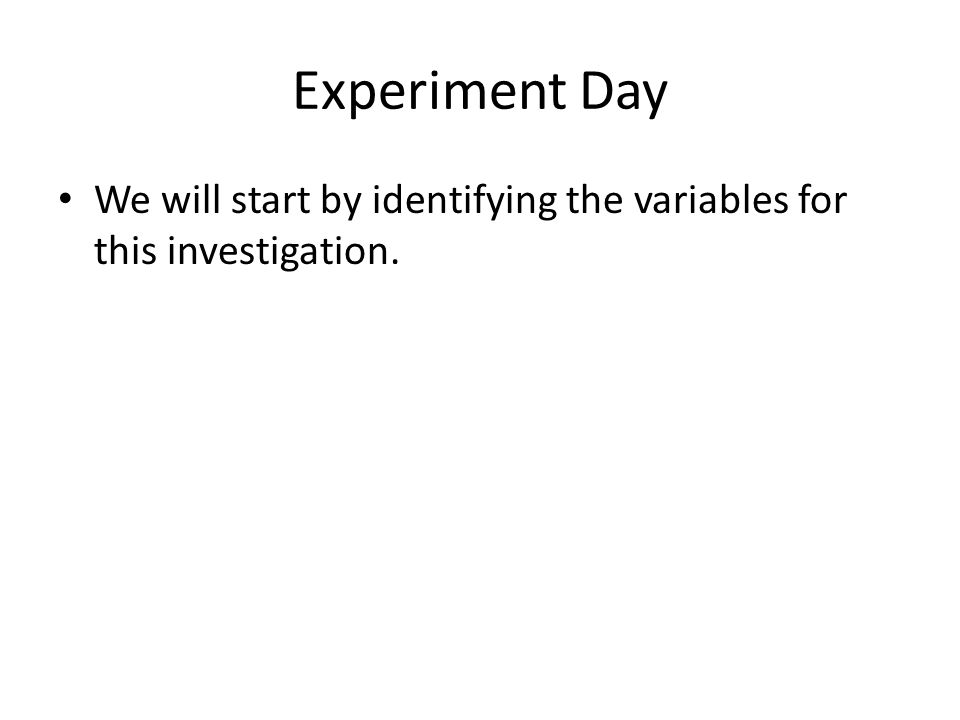Experiment Day We will start by identifying the variables for this investigation.