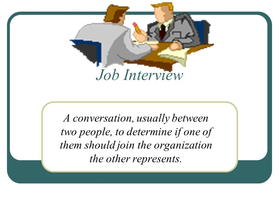 Job Interview A conversation, usually between two people, to determine if one of them should join the organization the other represents.