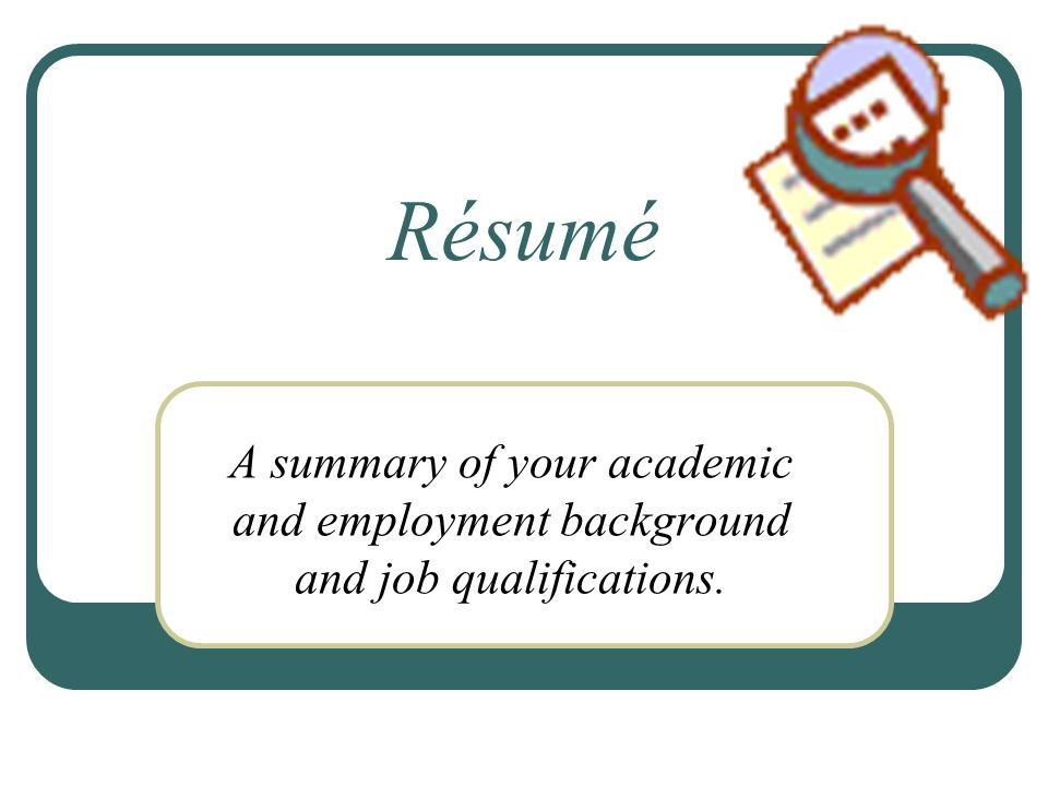 Résumé A summary of your academic and employment background and job qualifications.