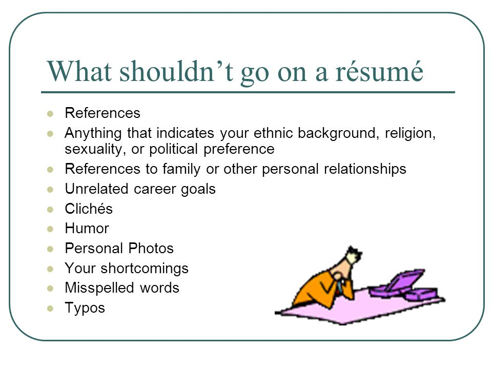 What shouldn't go on a résumé References Anything that indicates your ethnic background, religion, sexuality, or political preference References to family or other personal relationships Unrelated career goals Clichés Humor Personal Photos Your shortcomings Misspelled words Typos