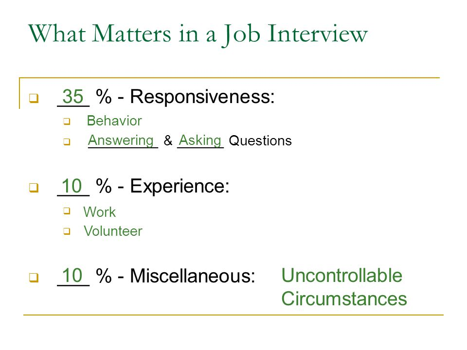 What Matters in a Job Interview  ___ % - Responsiveness:   _________ & ______ Questions  ___ % - Experience:   ___ % - Miscellaneous: Behavior AnsweringAsking Work Volunteer Uncontrollable Circumstances 35 10