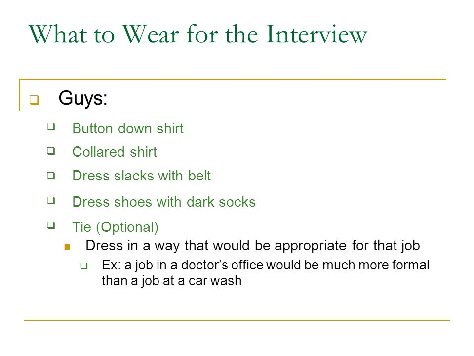 What to Wear for the Interview  Guys:  Dress in a way that would be appropriate for that job  Ex: a job in a doctor's office would be much more formal than a job at a car wash Button down shirt Collared shirt Dress slacks with belt Dress shoes with dark socks Tie (Optional)