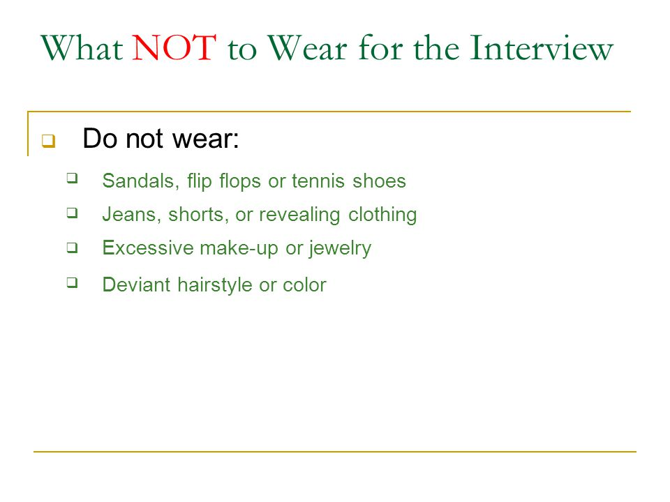 What NOT to Wear for the Interview  Do not wear:  Sandals, flip flops or tennis shoes Jeans, shorts, or revealing clothing Excessive make-up or jewelry Deviant hairstyle or color