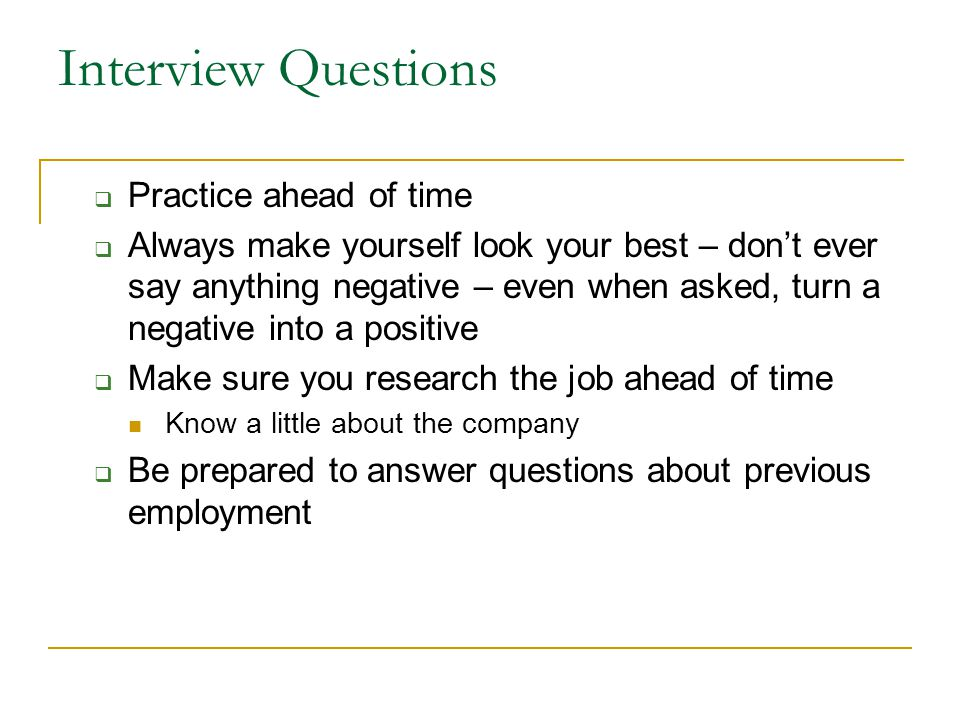 Interview Questions  Practice ahead of time  Always make yourself look your best – don't ever say anything negative – even when asked, turn a negative into a positive  Make sure you research the job ahead of time Know a little about the company  Be prepared to answer questions about previous employment