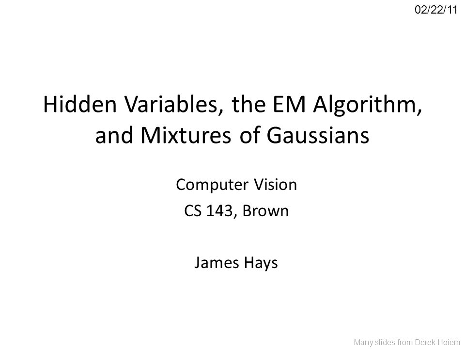 Hidden Variables, the EM Algorithm, and Mixtures of Gaussians Computer Vision CS 143, Brown James Hays 02/22/11 Many slides from Derek Hoiem