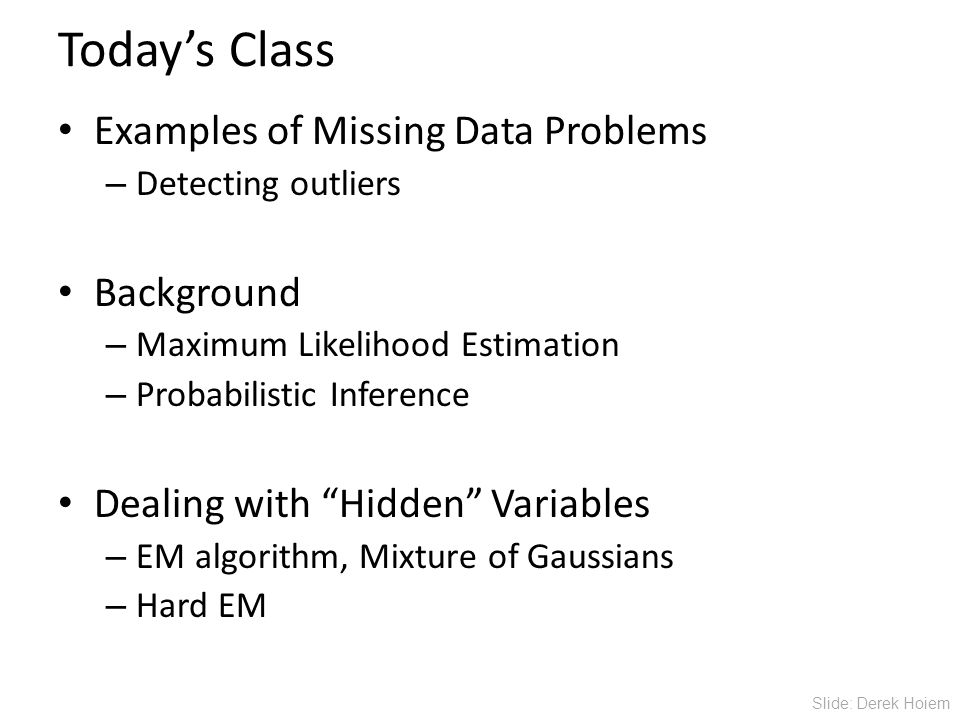Today's Class Examples of Missing Data Problems – Detecting outliers Background – Maximum Likelihood Estimation – Probabilistic Inference Dealing with Hidden Variables – EM algorithm, Mixture of Gaussians – Hard EM Slide: Derek Hoiem