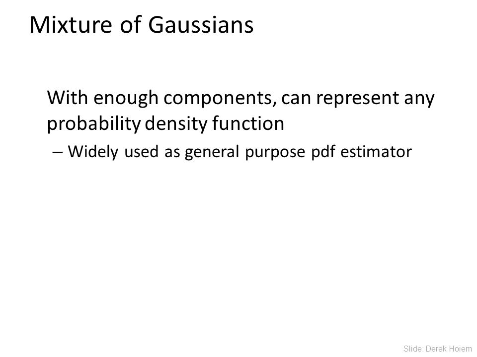 Mixture of Gaussians With enough components, can represent any probability density function – Widely used as general purpose pdf estimator Slide: Derek Hoiem
