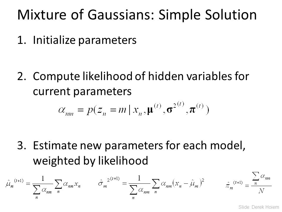 Mixture of Gaussians: Simple Solution 1.Initialize parameters 2.Compute likelihood of hidden variables for current parameters 3.Estimate new parameters for each model, weighted by likelihood Slide: Derek Hoiem