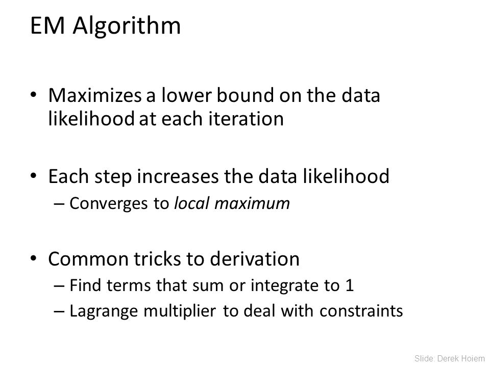 EM Algorithm Maximizes a lower bound on the data likelihood at each iteration Each step increases the data likelihood – Converges to local maximum Common tricks to derivation – Find terms that sum or integrate to 1 – Lagrange multiplier to deal with constraints Slide: Derek Hoiem