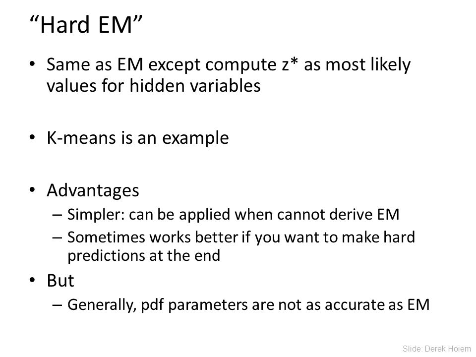 Hard EM Same as EM except compute z* as most likely values for hidden variables K-means is an example Advantages – Simpler: can be applied when cannot derive EM – Sometimes works better if you want to make hard predictions at the end But – Generally, pdf parameters are not as accurate as EM Slide: Derek Hoiem