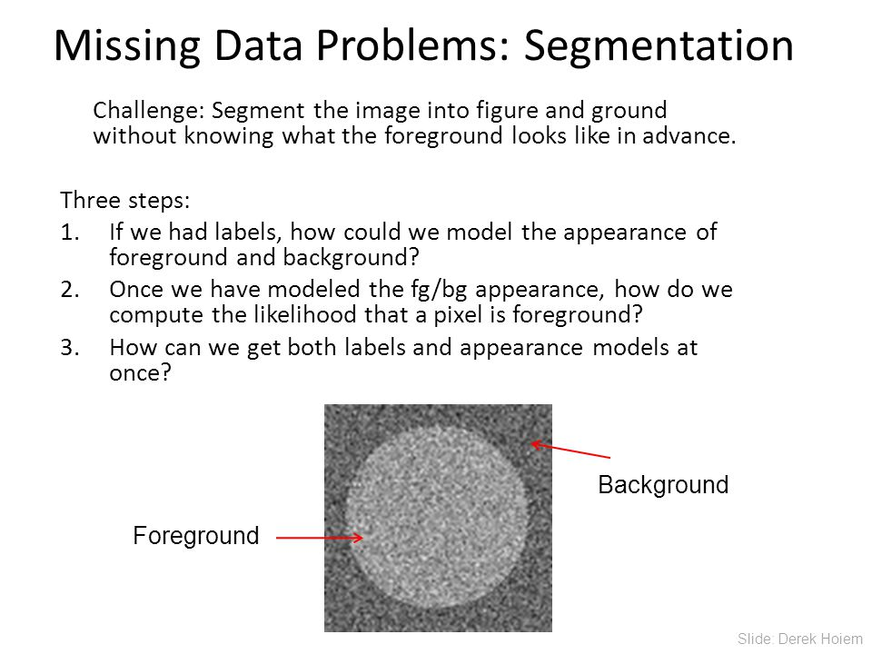 Missing Data Problems: Segmentation Challenge: Segment the image into figure and ground without knowing what the foreground looks like in advance.