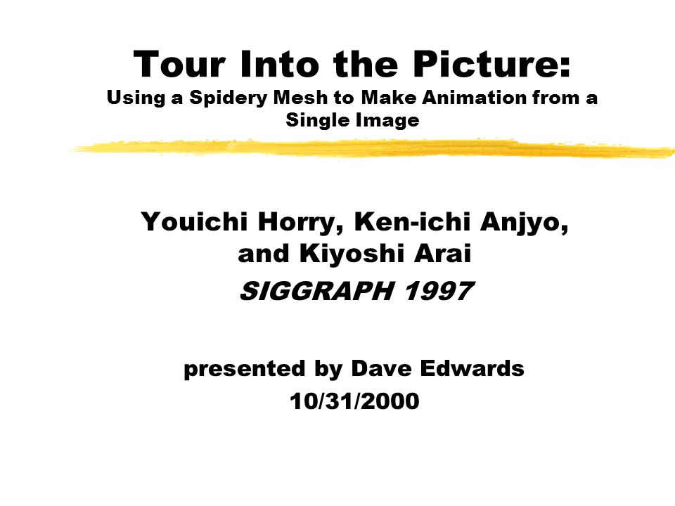 Tour Into the Picture: Using a Spidery Mesh to Make Animation from a Single Image Youichi Horry, Ken-ichi Anjyo, and Kiyoshi Arai SIGGRAPH 1997 presented by Dave Edwards 10/31/2000