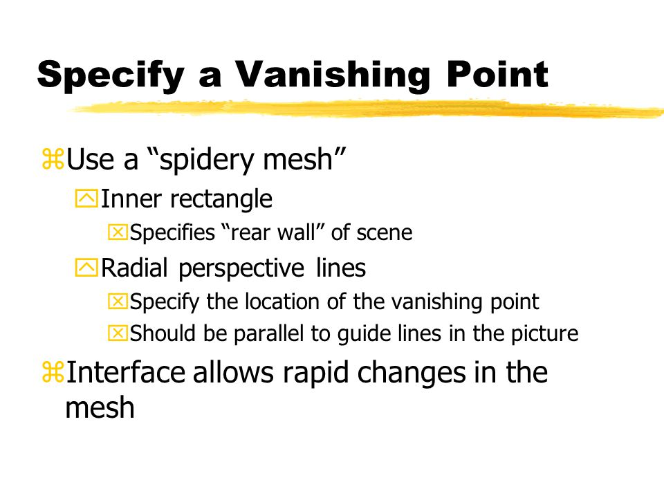 Specify a Vanishing Point zUse a spidery mesh yInner rectangle xSpecifies rear wall of scene yRadial perspective lines xSpecify the location of the vanishing point xShould be parallel to guide lines in the picture zInterface allows rapid changes in the mesh