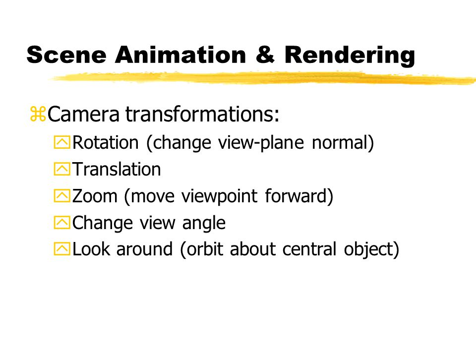 Scene Animation & Rendering zCamera transformations: yRotation (change view-plane normal) yTranslation yZoom (move viewpoint forward) yChange view angle yLook around (orbit about central object)