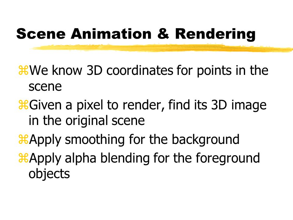 Scene Animation & Rendering zWe know 3D coordinates for points in the scene zGiven a pixel to render, find its 3D image in the original scene zApply smoothing for the background zApply alpha blending for the foreground objects