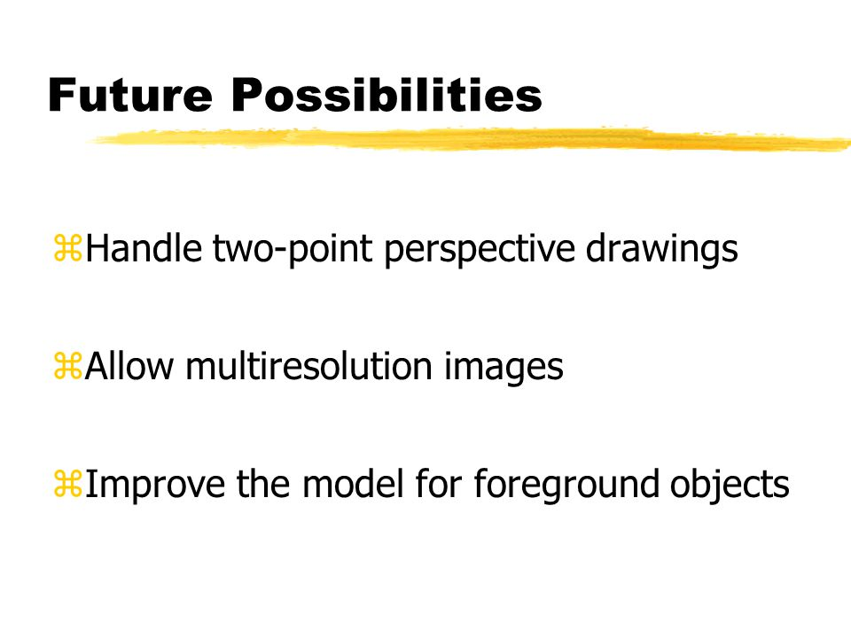 Future Possibilities zHandle two-point perspective drawings zAllow multiresolution images zImprove the model for foreground objects