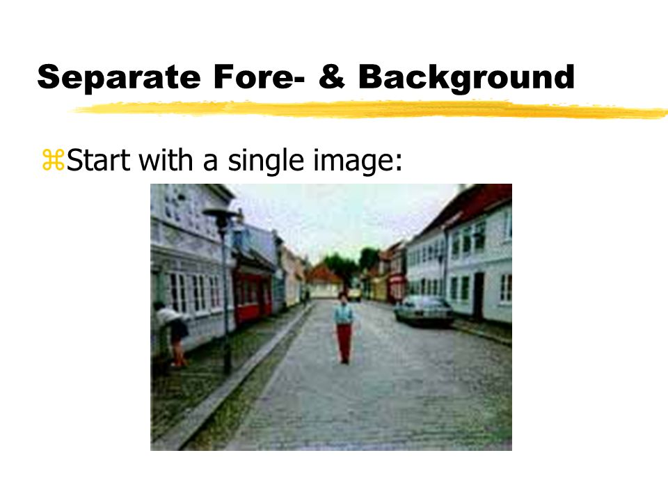 Separate Fore- & Background zStart with a single image: