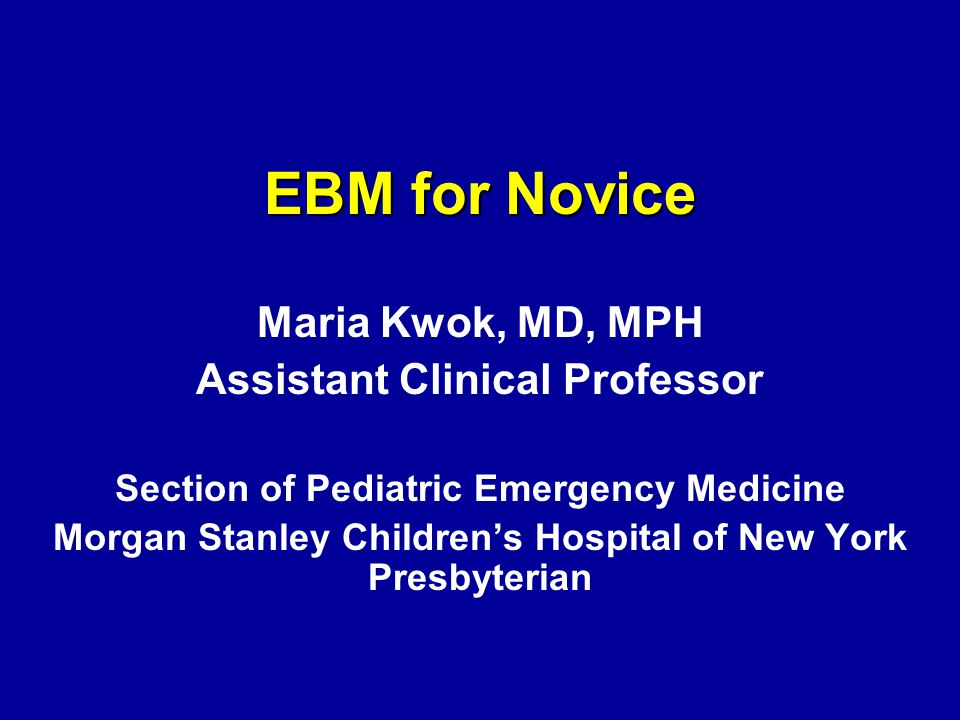 EBM for Novice Maria Kwok, MD, MPH Assistant Clinical