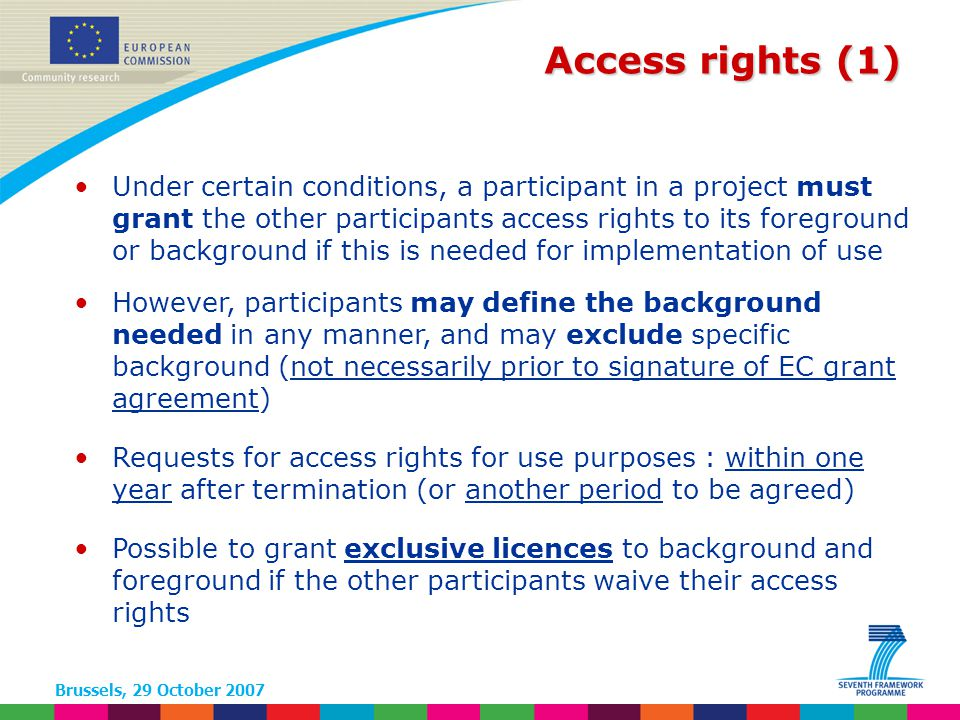 Brussels, 29 October 2007 Access rights (1) Under certain conditions, a participant in a project must grant the other participants access rights to its foreground or background if this is needed for implementation of use However, participants may define the background needed in any manner, and may exclude specific background (not necessarily prior to signature of EC grant agreement) Requests for access rights for use purposes : within one year after termination (or another period to be agreed) Possible to grant exclusive licences to background and foreground if the other participants waive their access rights