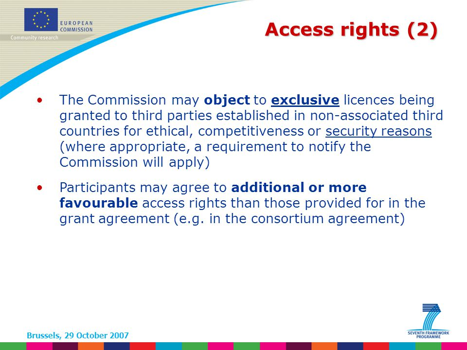 Brussels, 29 October 2007 Access rights (2) The Commission may object to exclusive licences being granted to third parties established in non-associated third countries for ethical, competitiveness or security reasons (where appropriate, a requirement to notify the Commission will apply) Participants may agree to additional or more favourable access rights than those provided for in the grant agreement (e.g.