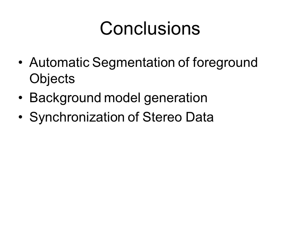 Conclusions Automatic Segmentation of foreground Objects Background model generation Synchronization of Stereo Data