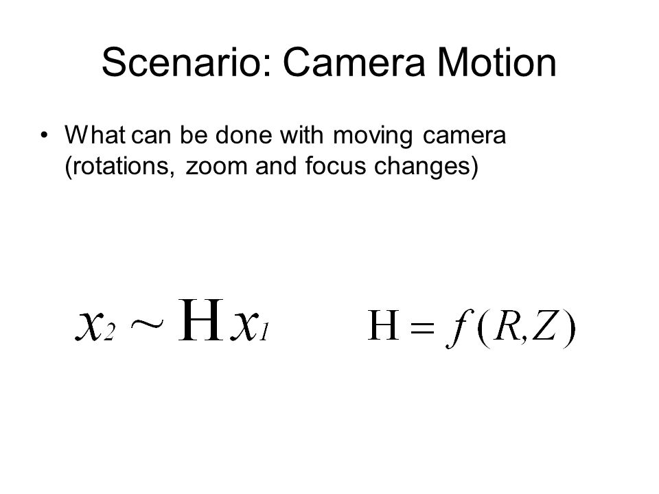 Scenario: Camera Motion What can be done with moving camera (rotations, zoom and focus changes)