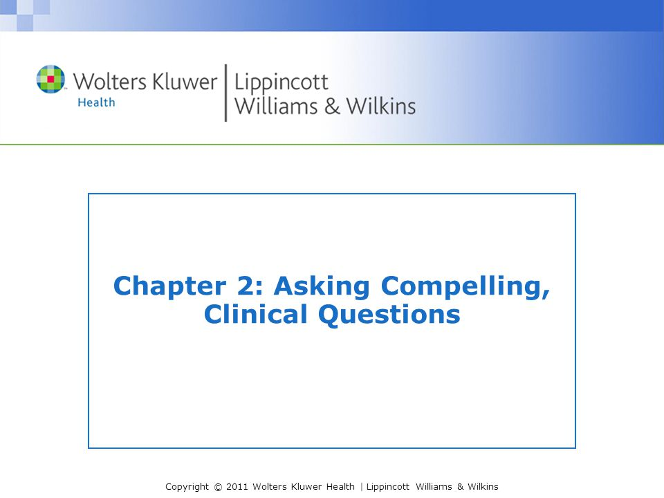 Copyright © 2011 Wolters Kluwer Health | Lippincott Williams & Wilkins Chapter 2: Asking Compelling, Clinical Questions