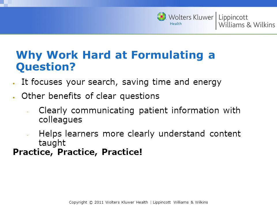 Copyright © 2011 Wolters Kluwer Health | Lippincott Williams & Wilkins Why Work Hard at Formulating a Question.